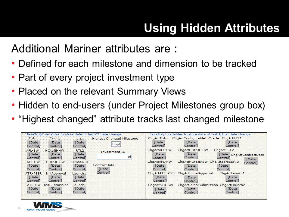 35 Using Hidden Attributes Additional Mariner attributes are : Defined for each milestone and dimension to be tracked Part of every project investment type Placed on the relevant Summary Views Hidden to end-users (under Project Milestones group box) Highest changed attribute tracks last changed milestone