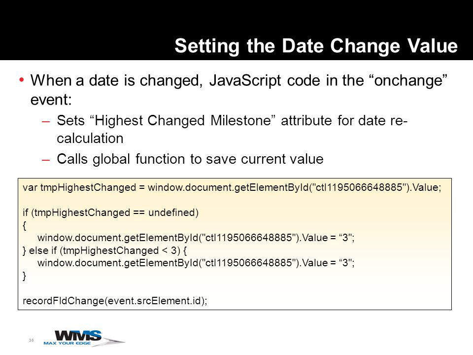 36 Setting the Date Change Value When a date is changed, JavaScript code in the onchange event: –Sets Highest Changed Milestone attribute for date re- calculation –Calls global function to save current value var tmpHighestChanged = window.document.getElementById( ctl1195066648885 ).Value; if (tmpHighestChanged == undefined) { window.document.getElementById( ctl1195066648885 ).Value = 3 ; } else if (tmpHighestChanged < 3) { window.document.getElementById( ctl1195066648885 ).Value = 3 ; } recordFldChange(event.srcElement.id);