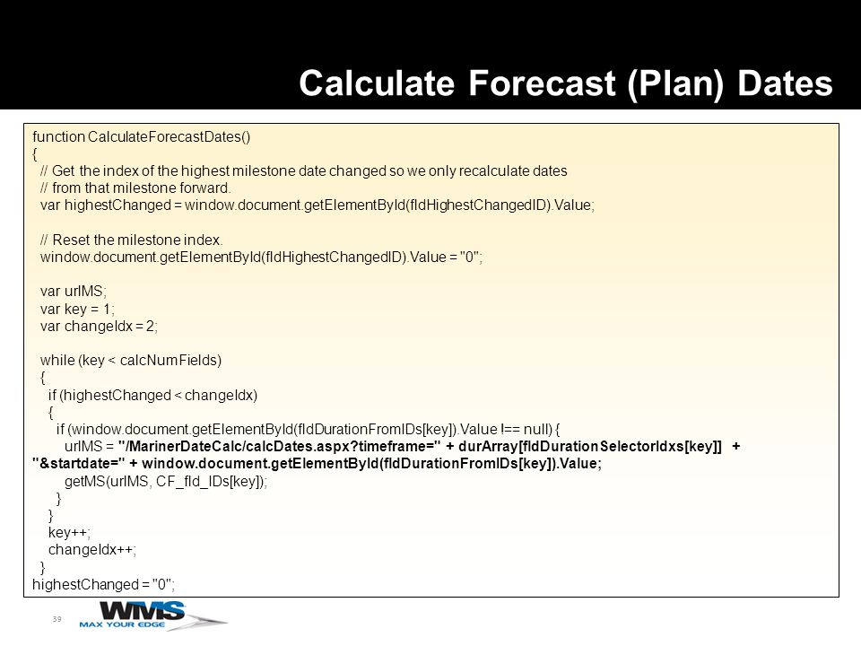 39 function CalculateForecastDates() { // Get the index of the highest milestone date changed so we only recalculate dates // from that milestone forward.