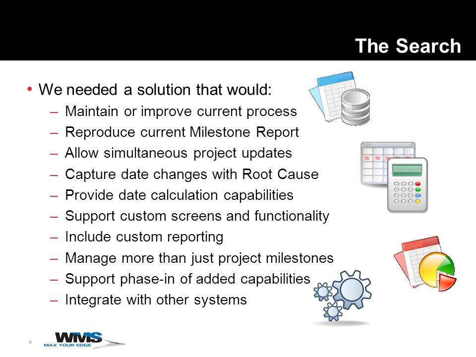 9 The Search We needed a solution that would: –Maintain or improve current process –Reproduce current Milestone Report –Allow simultaneous project updates –Capture date changes with Root Cause –Provide date calculation capabilities –Support custom screens and functionality –Include custom reporting –Manage more than just project milestones –Support phase-in of added capabilities –Integrate with other systems