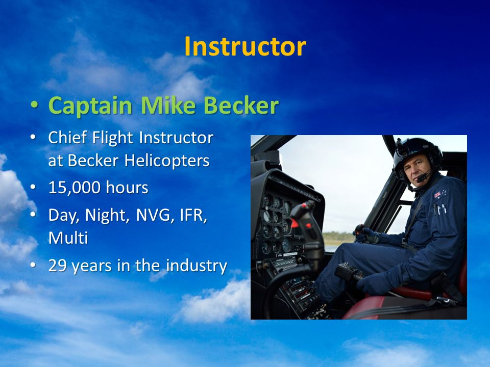 Instructor Captain Mike Becker Captain Mike Becker Chief Flight Instructor at Becker Helicopters Chief Flight Instructor at Becker Helicopters 15,000 hours 15,000 hours Day, Night, NVG, IFR, Multi Day, Night, NVG, IFR, Multi 29 years in the industry 29 years in the industry