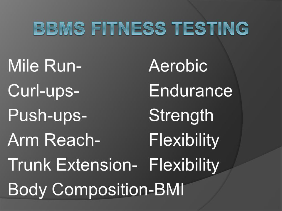 Mile Run-Aerobic Curl-ups- Endurance Push-ups- Strength Arm Reach- Flexibility Trunk Extension- Flexibility Body Composition-BMI