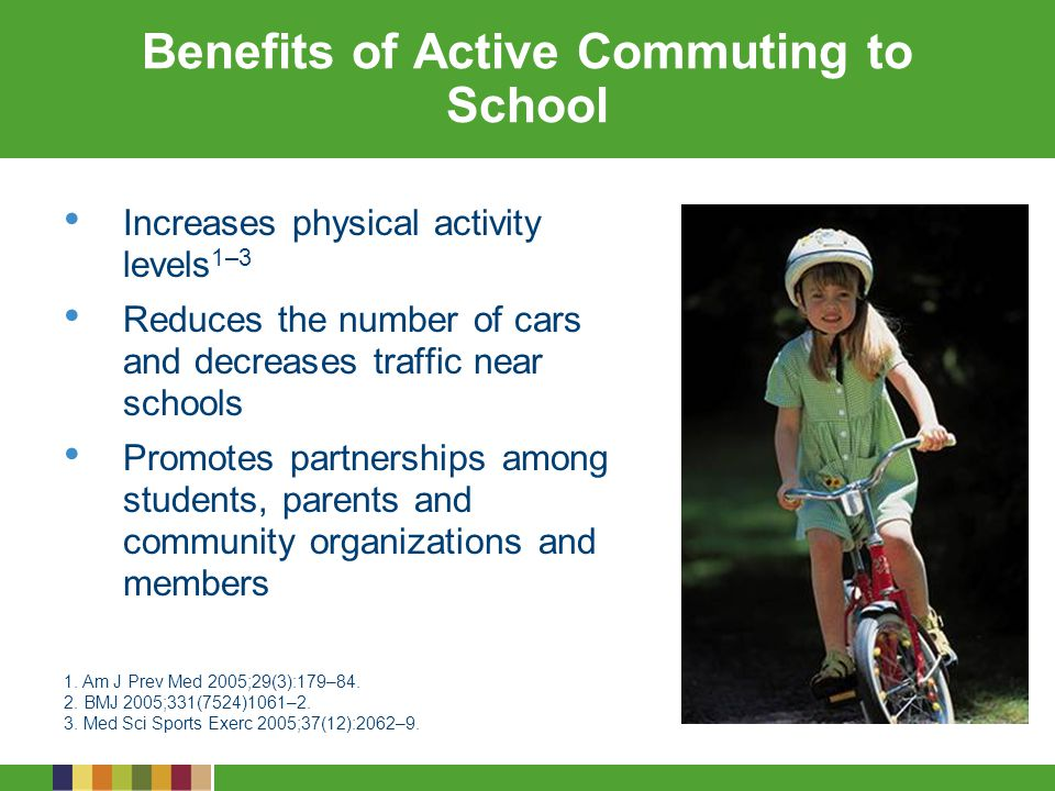 Benefits of Active Commuting to School Increases physical activity levels 1–3 Reduces the number of cars and decreases traffic near schools Promotes partnerships among students, parents and community organizations and members 1.