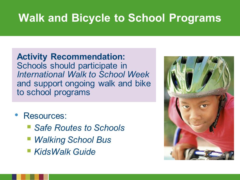 Walk and Bicycle to School Programs Resources: Safe Routes to Schools Walking School Bus KidsWalk Guide Activity Recommendation: Schools should participate in International Walk to School Week and support ongoing walk and bike to school programs