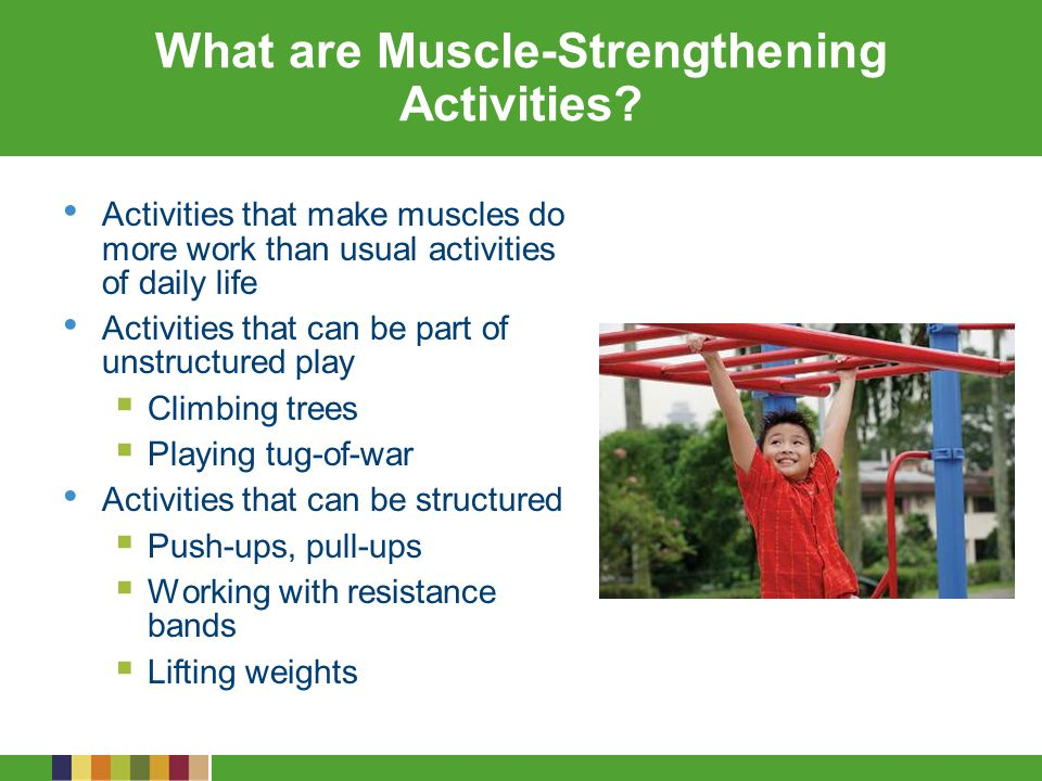 Types of Muscle-Strengthening Activities Type of Physical Activity Age Group ChildrenAdolescents Muscle-strengthening Games such as tug-of- war Modified push-ups (with knees on the floor) Resistance exercises using body weight or resistance bands Rope or tree climbing Sit-ups (curl-ups or crunches) Swinging on playground equipment/bars Games such as tug-of-war Push-ups and pull-ups Resistance exercises with exercise bands, weight machines, hand- held weights Climbing wall Sit-ups (curl-ups or crunches)