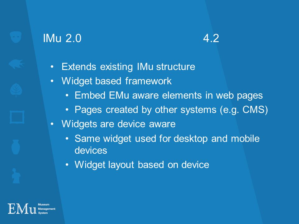 IMu 2.0 4.2 Extends existing IMu structure Widget based framework Embed EMu aware elements in web pages Pages created by other systems (e.g.