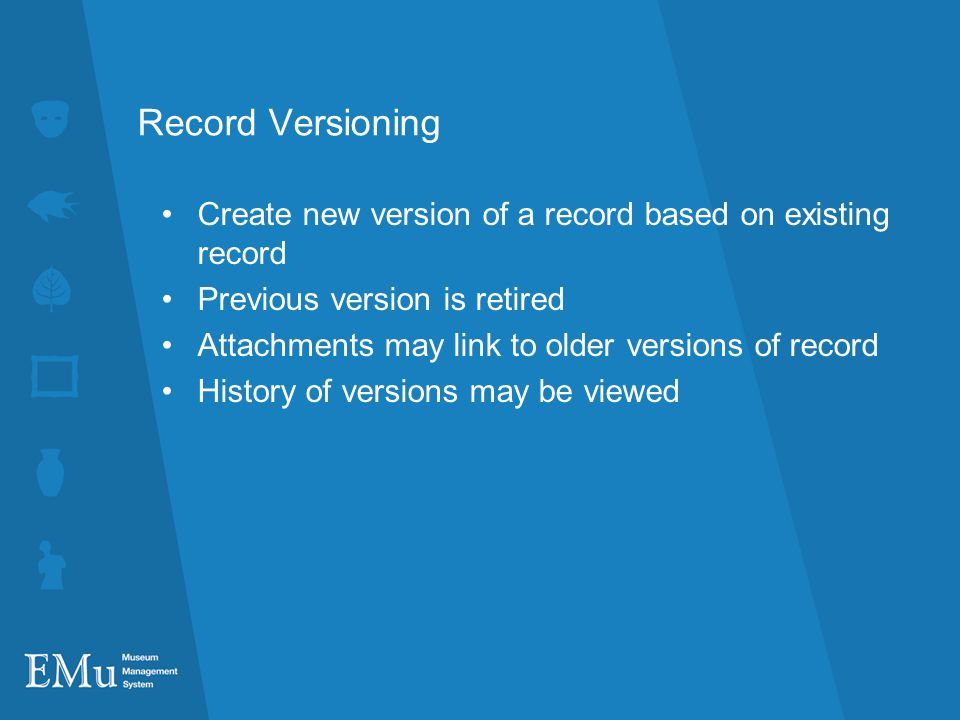 Record Versioning Create new version of a record based on existing record Previous version is retired Attachments may link to older versions of record History of versions may be viewed