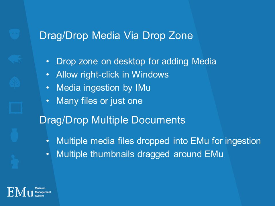 Drag/Drop Media Via Drop Zone Drop zone on desktop for adding Media Allow right-click in Windows Media ingestion by IMu Many files or just one Drag/Drop Multiple Documents Multiple media files dropped into EMu for ingestion Multiple thumbnails dragged around EMu