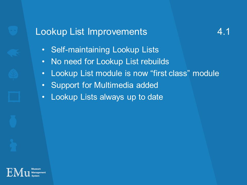 Lookup List Improvements 4.1 Self-maintaining Lookup Lists No need for Lookup List rebuilds Lookup List module is now first class module Support for Multimedia added Lookup Lists always up to date