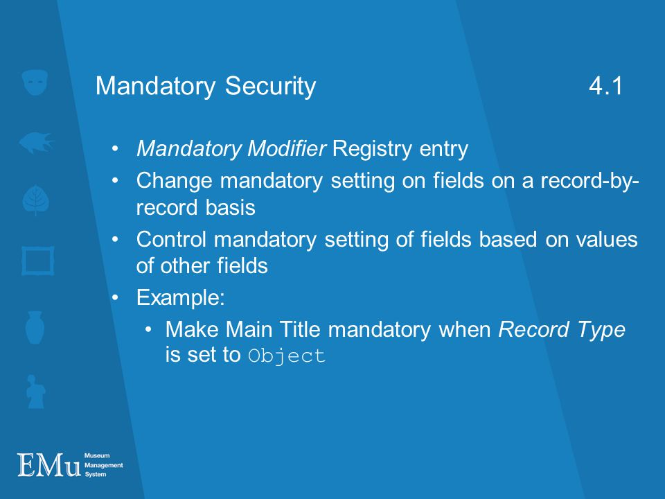 Mandatory Security 4.1 Mandatory Modifier Registry entry Change mandatory setting on fields on a record-by- record basis Control mandatory setting of fields based on values of other fields Example: Make Main Title mandatory when Record Type is set to Object