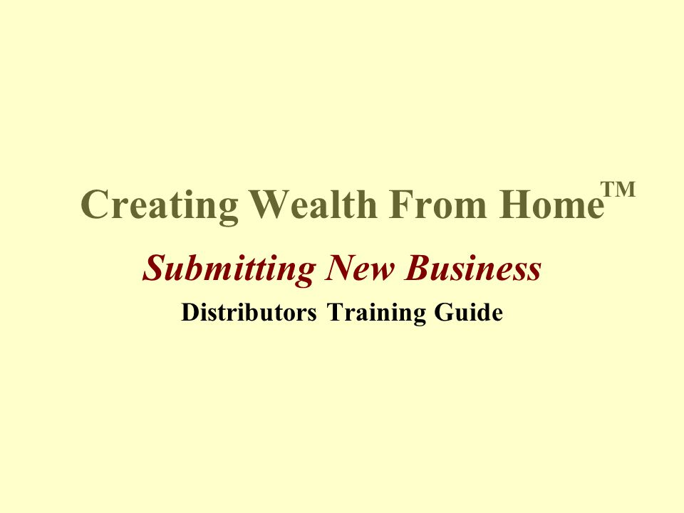Creating Wealth From Home Submitting New Business Distributors Training Guide TM