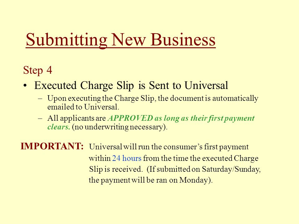 Submitting New Business IMPORTANT: Universal will run the consumers first payment within 24 hours from the time the executed Charge Slip is received.