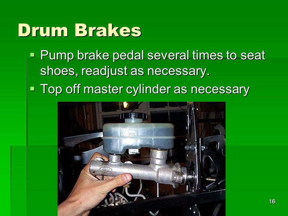 16 Drum Brakes Pump brake pedal several times to seat shoes, readjust as necessary. Pump brake pedal several times to seat shoes, readjust as necessar