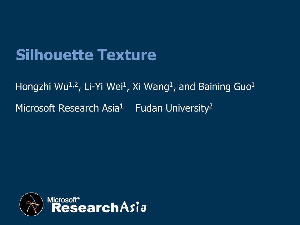 Hongzhi Wu 1,2, Li-Yi Wei 1, Xi Wang 1, and Baining Guo 1 Microsoft Research Asia 1 Fudan University 2 Silhouette Texture