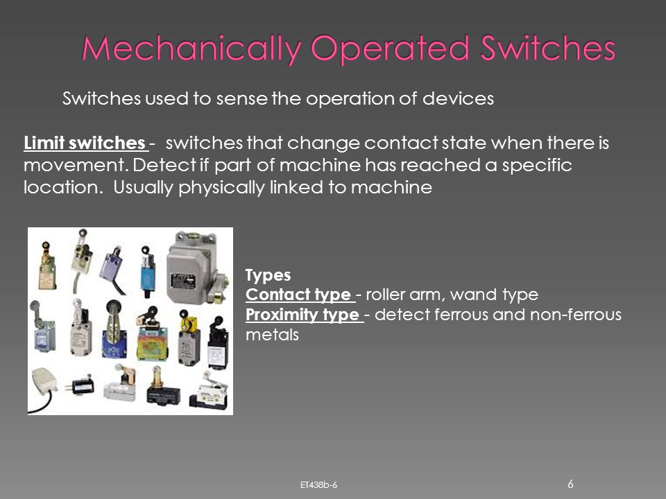 ET438b-6 6 Switches used to sense the operation of devices Limit switches - switches that change contact state when there is movement. Detect if part