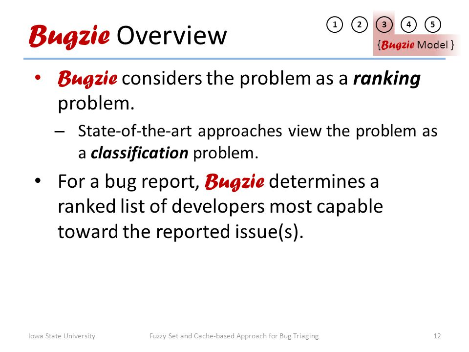 Bugzie Overview Bugzie considers the problem as a ranking problem. – State-of-the-art approaches view the problem as a classification problem. For a b