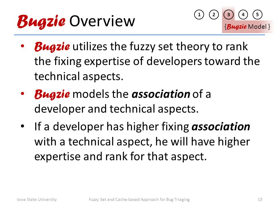 Bugzie Overview Bugzie utilizes the fuzzy set theory to rank the fixing expertise of developers toward the technical aspects. Bugzie models the associ