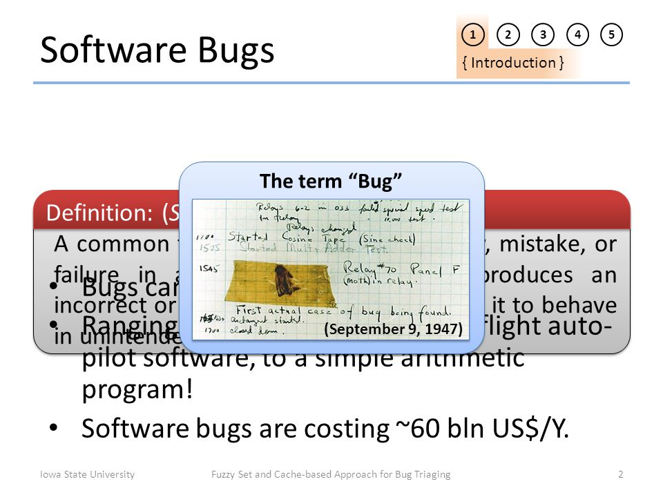 Software Bugs 1 2345 { Introduction } Iowa State UniversityFuzzy Set and Cache-based Approach for Bug Triaging2 A common term used to describe a flaw,