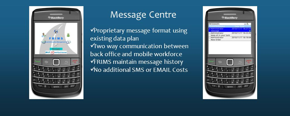 Message Centre Proprietary message format using existing data plan Two way communication between back office and mobile workforce FRIMS maintain messa