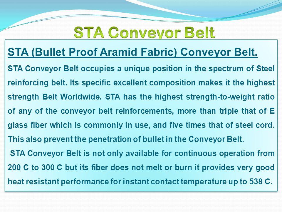 STA (Bullet Proof Aramid Fabric) Conveyor Belt. STA Conveyor Belt occupies a unique position in the spectrum of Steel reinforcing belt. Its specific e