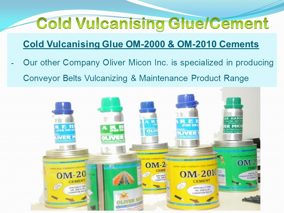 Cold Vulcanising Glue OM-2000 & OM-2010 Cements - Our other Company Oliver Micon Inc. is specialized in producing Conveyor Belts Vulcanizing & Mainten