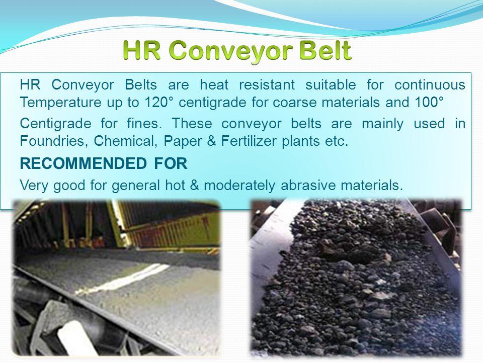 SHR Conveyor Belt :- SHR Conveyor Belts is used for handling material up to 180° Centigrade for fines and 200° Centigrade for coarse material.