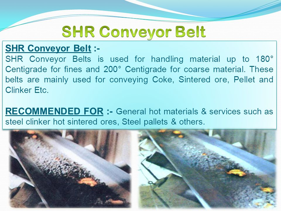 SHR Conveyor Belt :- SHR Conveyor Belts is used for handling material up to 180° Centigrade for fines and 200° Centigrade for coarse material. These b