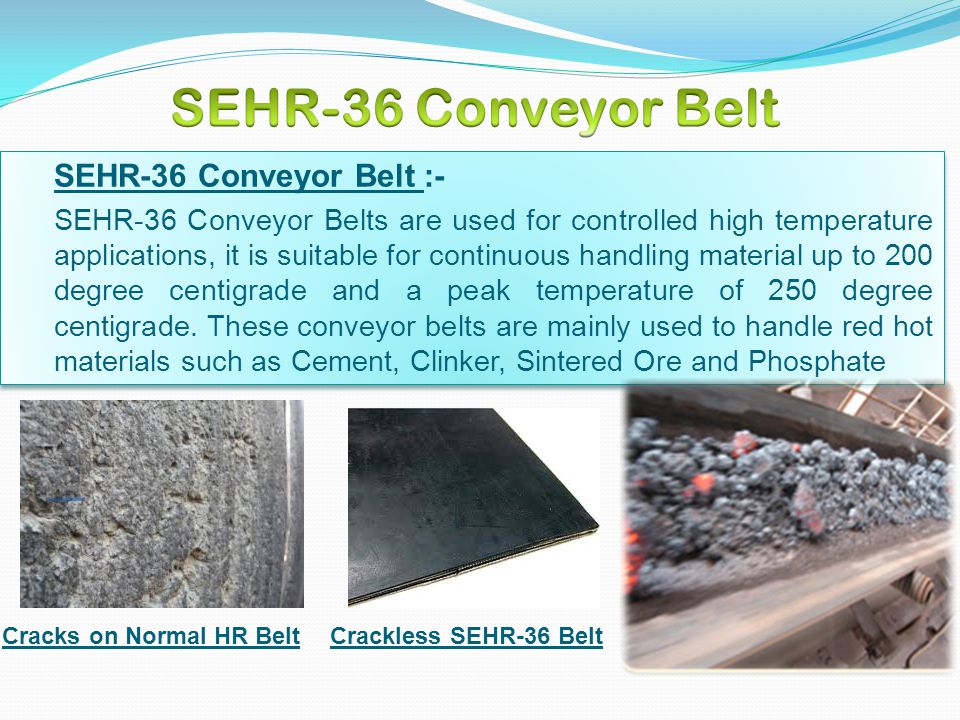 SEHR-36 Conveyor Belt :- SEHR-36 Conveyor Belts are used for controlled high temperature applications, it is suitable for continuous handling material