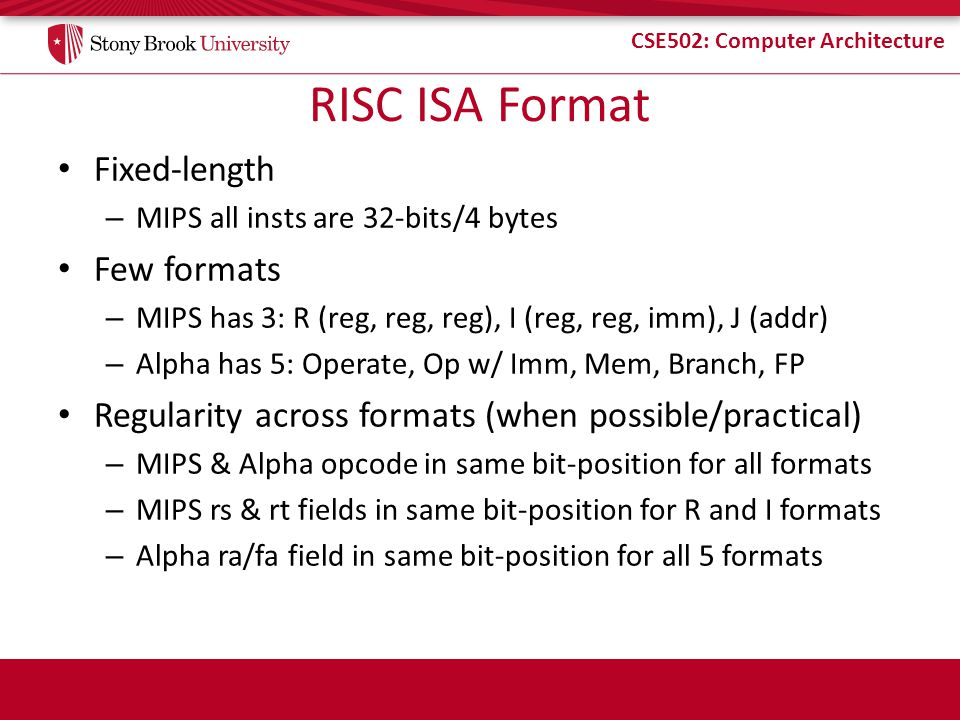 CSE502: Computer Architecture RISC ISA Format Fixed-length – MIPS all insts are 32-bits/4 bytes Few formats – MIPS has 3: R (reg, reg, reg), I (reg, reg, imm), J (addr) – Alpha has 5: Operate, Op w/ Imm, Mem, Branch, FP Regularity across formats (when possible/practical) – MIPS & Alpha opcode in same bit-position for all formats – MIPS rs & rt fields in same bit-position for R and I formats – Alpha ra/fa field in same bit-position for all 5 formats