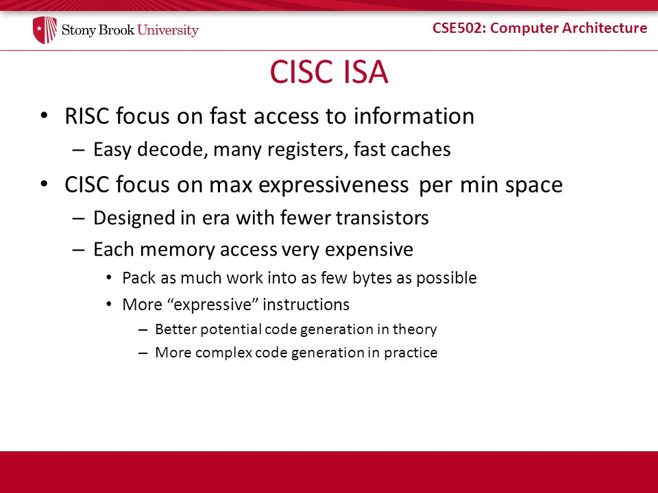 CSE502: Computer Architecture CISC ISA RISC focus on fast access to information – Easy decode, many registers, fast caches CISC focus on max expressiveness per min space – Designed in era with fewer transistors – Each memory access very expensive Pack as much work into as few bytes as possible More expressive instructions – Better potential code generation in theory – More complex code generation in practice