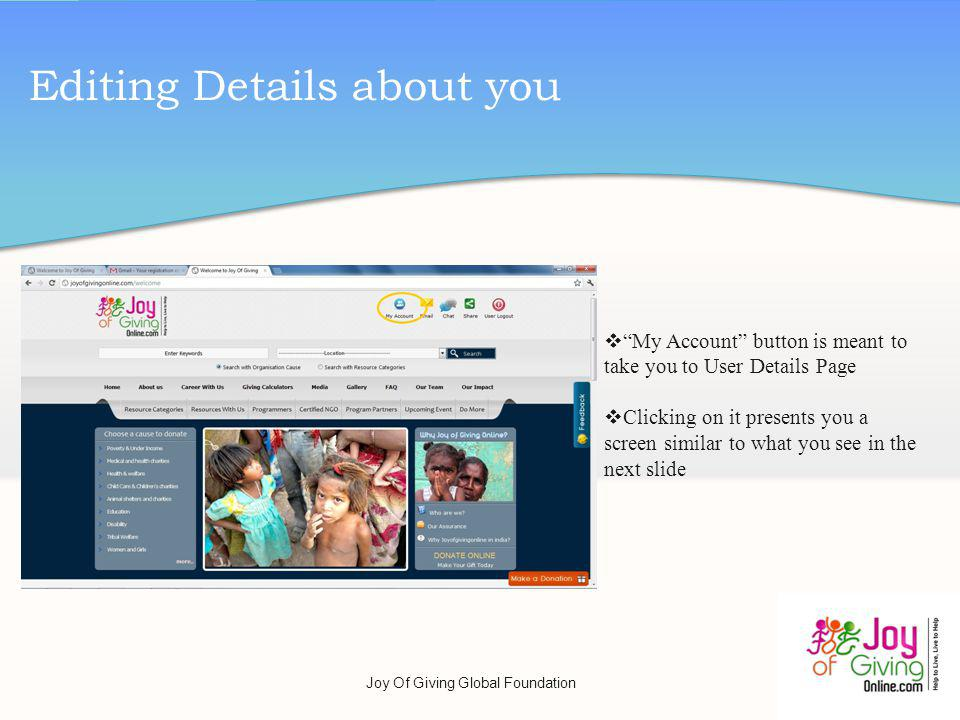 Editing Details about you My Account button is meant to take you to User Details Page Clicking on it presents you a screen similar to what you see in the next slide Joy Of Giving Global Foundation