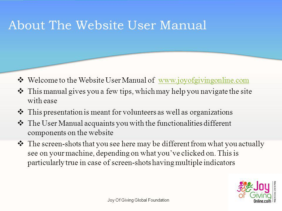 Welcome to the Website User Manual of www.joyofgivingonline.comwww.joyofgivingonline.com This manual gives you a few tips, which may help you navigate the site with ease This presentation is meant for volunteers as well as organizations The User Manual acquaints you with the functionalities different components on the website The screen-shots that you see here may be different from what you actually see on your machine, depending on what youve clicked on.