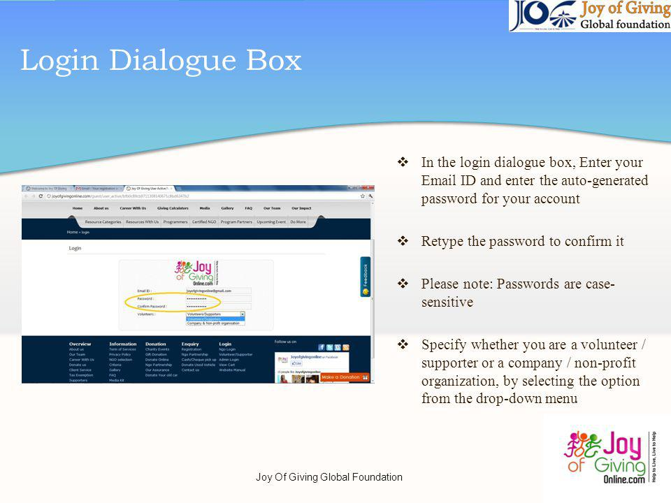 Login Dialogue Box In the login dialogue box, Enter your Email ID and enter the auto-generated password for your account Retype the password to confirm it Please note: Passwords are case- sensitive Specify whether you are a volunteer / supporter or a company / non-profit organization, by selecting the option from the drop-down menu Joy Of Giving Global Foundation