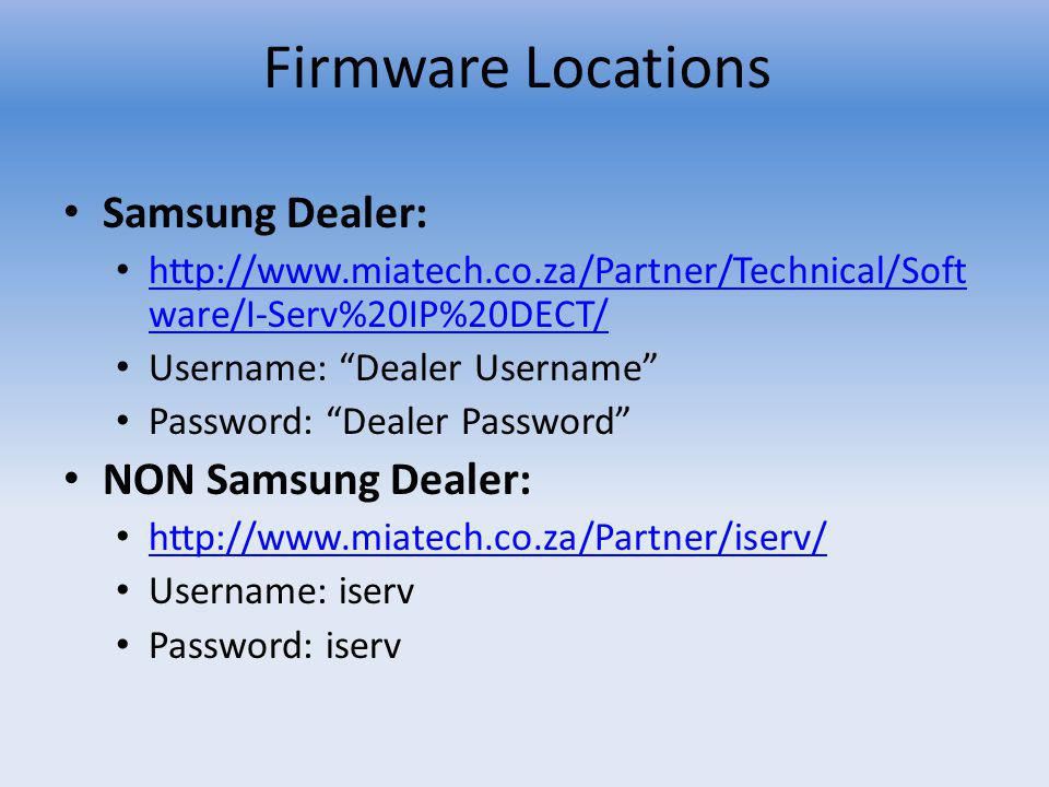 Firmware Locations Samsung Dealer: http://www.miatech.co.za/Partner/Technical/Soft ware/I-Serv%20IP%20DECT/ http://www.miatech.co.za/Partner/Technical/Soft ware/I-Serv%20IP%20DECT/ Username: Dealer Username Password: Dealer Password NON Samsung Dealer: http://www.miatech.co.za/Partner/iserv/ Username: iserv Password: iserv