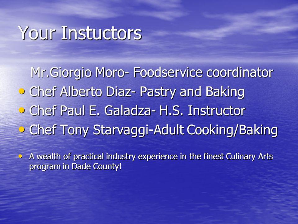 Your Instuctors Mr.Giorgio Moro- Foodservice coordinator Mr.Giorgio Moro- Foodservice coordinator Chef Alberto Diaz- Pastry and Baking Chef Alberto Di