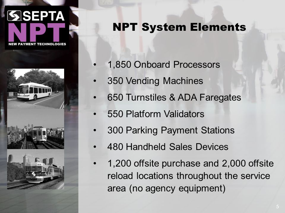 1,850 Onboard Processors 350 Vending Machines 650 Turnstiles & ADA Faregates 550 Platform Validators 300 Parking Payment Stations 480 Handheld Sales Devices 1,200 offsite purchase and 2,000 offsite reload locations throughout the service area (no agency equipment) 5 NPT System Elements