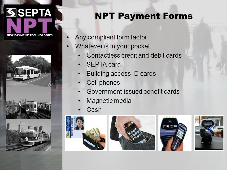 Any compliant form factor Whatever is in your pocket: Contactless credit and debit cards SEPTA card Building access ID cards Cell phones Government-issued benefit cards Magnetic media Cash NPT Payment Forms