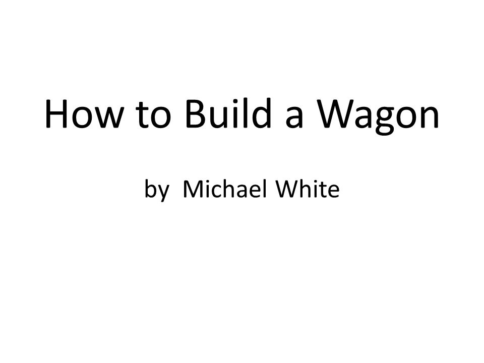 How to Build a Wagon by Michael White