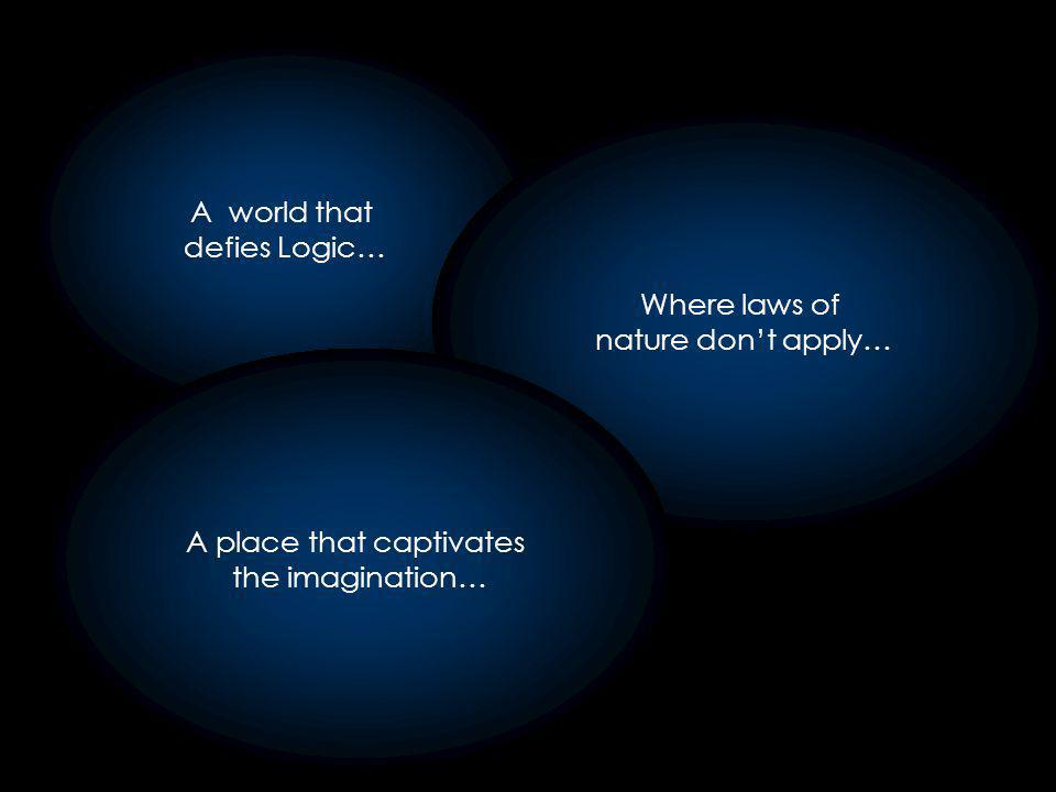 A world that defies Logic… Where laws of nature dont apply… A place that captivates the imagination…