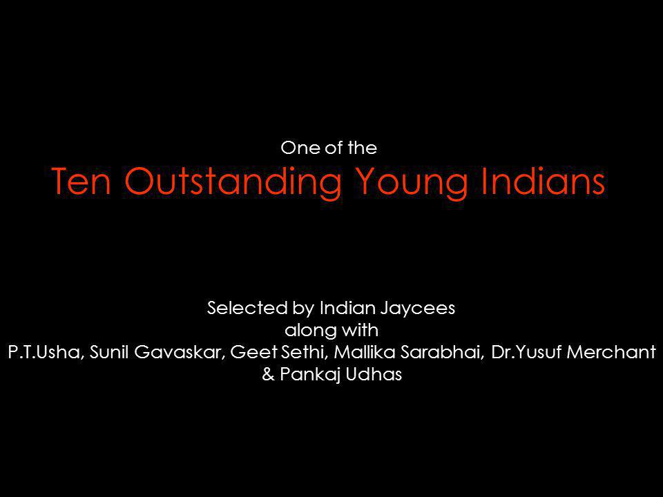 One of the Ten Outstanding Young Indians Selected by Indian Jaycees along with P.T.Usha, Sunil Gavaskar, Geet Sethi, Mallika Sarabhai, Dr.Yusuf Merchant & Pankaj Udhas