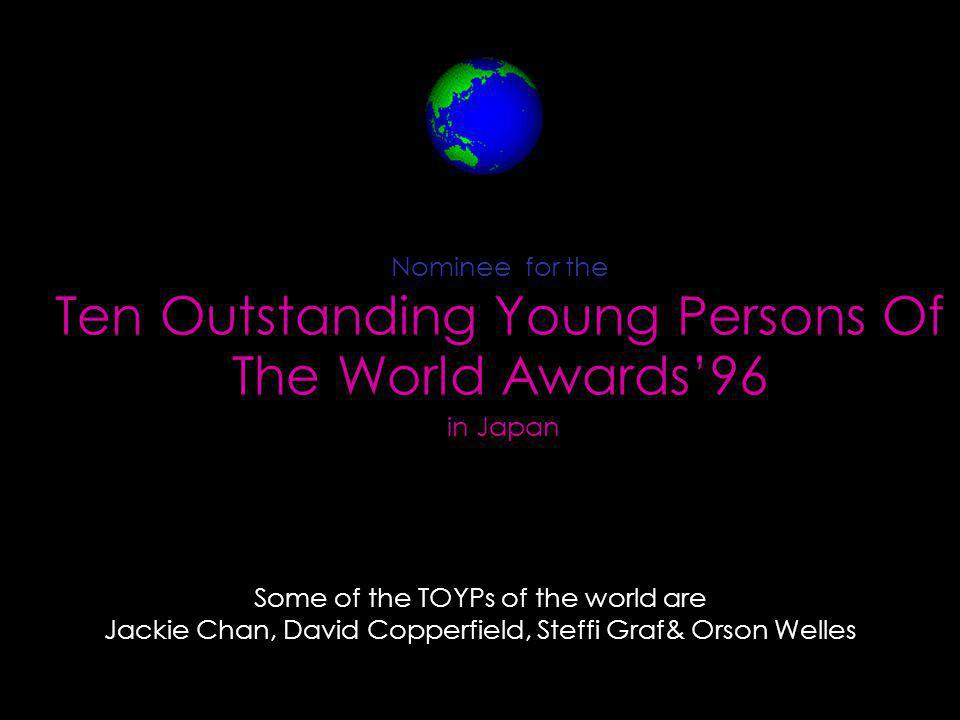 Nominee for the Ten Outstanding Young Persons Of The World Awards96 in Japan Some of the TOYPs of the world are Jackie Chan, David Copperfield, Steffi Graf& Orson Welles