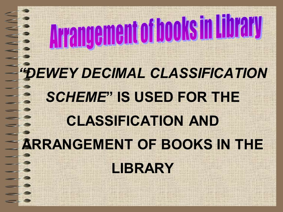 DEWEY DECIMAL CLASSIFICATION SCHEME IS USED FOR THE CLASSIFICATION AND ARRANGEMENT OF BOOKS IN THE LIBRARY