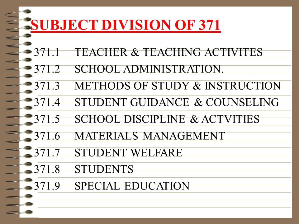 SUBJECT DIVISION OF 371 371.1 TEACHER & TEACHING ACTIVITES 371.2 SCHOOL ADMINISTRATION.