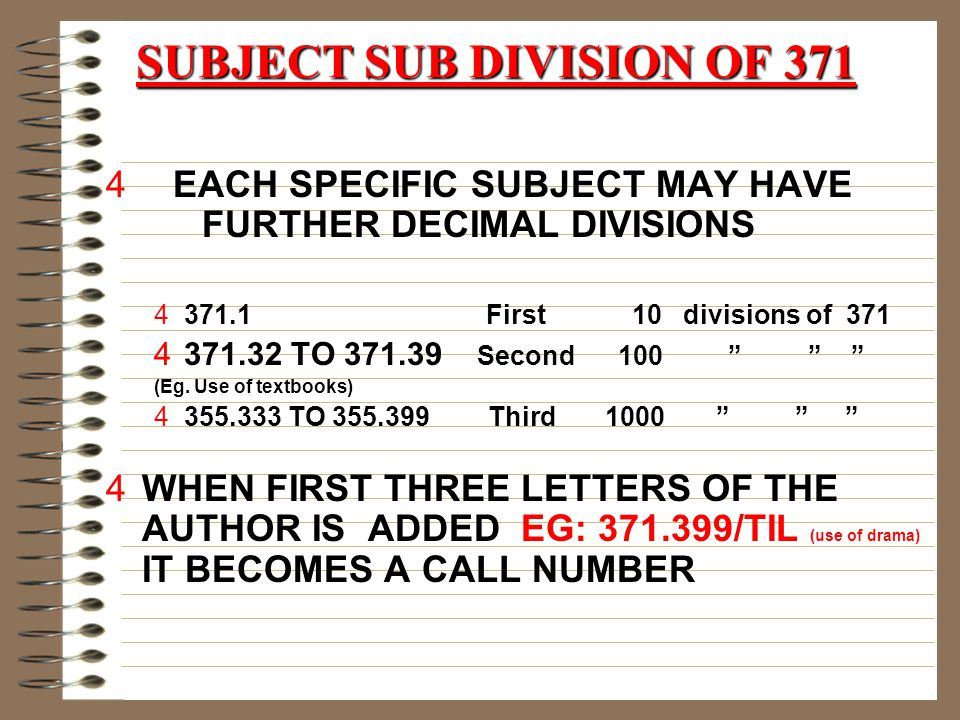 SUBJECT SUB DIVISION OF 371 4 EACH SPECIFIC SUBJECT MAY HAVE FURTHER DECIMAL DIVISIONS 4371.1 First 10 divisions of 371 4371.32 TO 371.39 Second 100 (Eg.