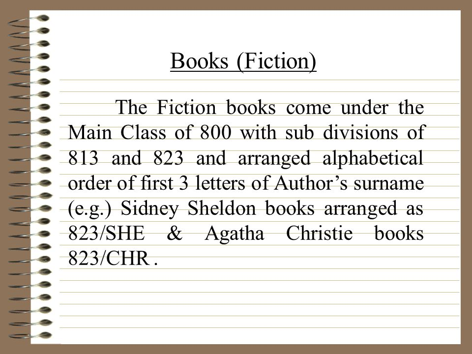 The Fiction books come under the Main Class of 800 with sub divisions of 813 and 823 and arranged alphabetical order of first 3 letters of Authors surname (e.g.) Sidney Sheldon books arranged as 823/SHE & Agatha Christie books 823/CHR.