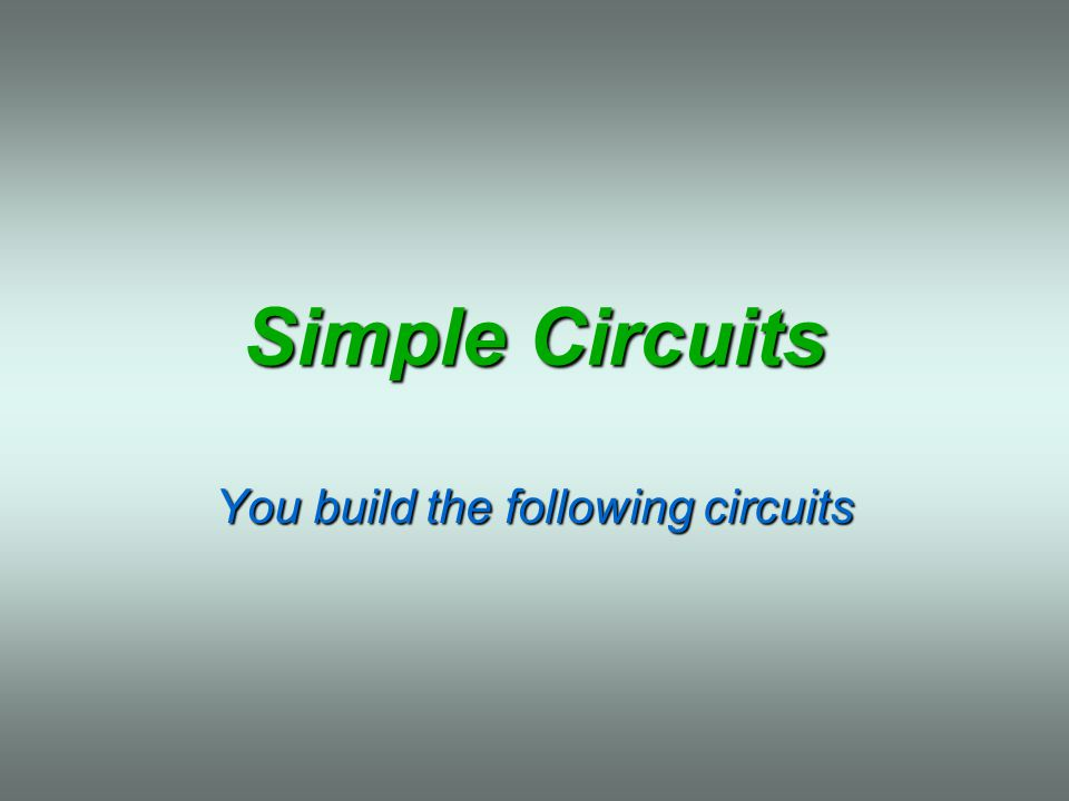 Simple Circuits You build the following circuits