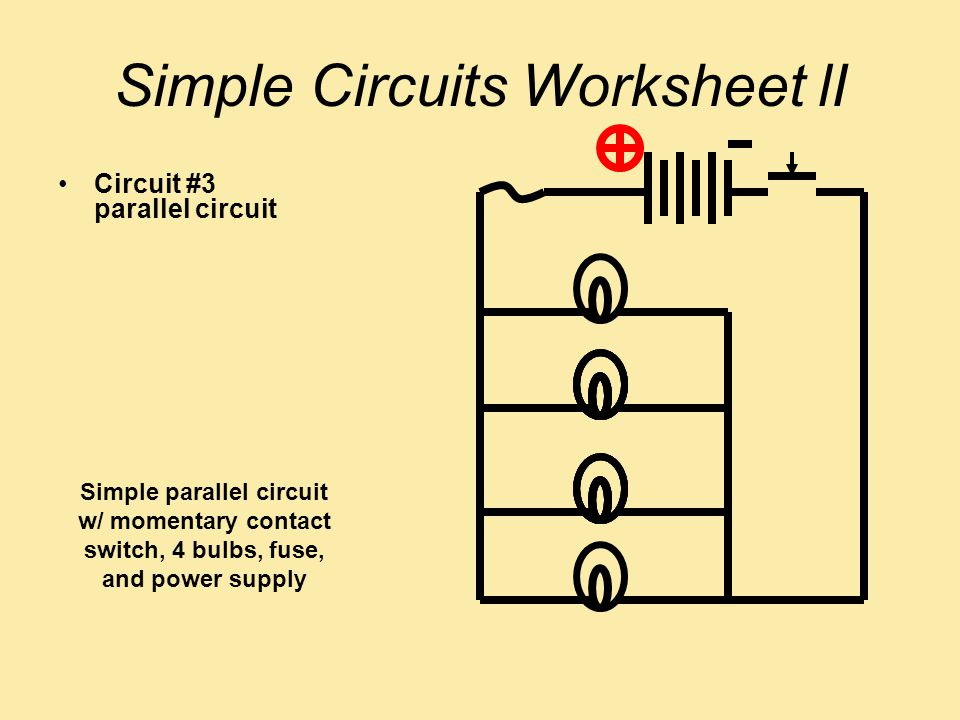 Simple Circuits Worksheet lI Circuit #3 parallel circuit Simple parallel circuit w/ momentary contact switch, 4 bulbs, fuse, and power supply