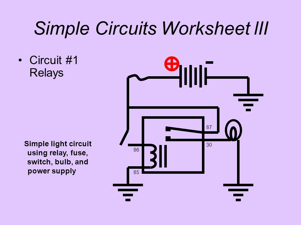 Circuit #1 Relays Simple light circuit using relay, fuse, switch, bulb, and power supply 85 86 30 87