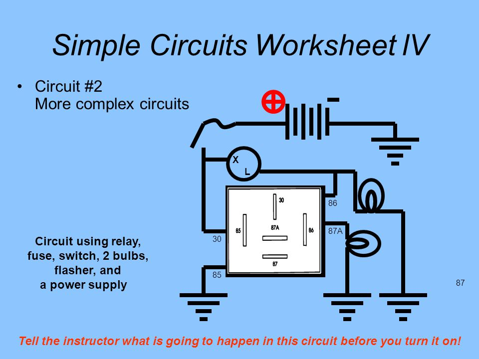 Simple Circuits Worksheet lV 85 86 30 87A 87 Circuit #2 More complex circuits X L Circuit using relay, fuse, switch, 2 bulbs, flasher, and a power supply Tell the instructor what is going to happen in this circuit before you turn it on!