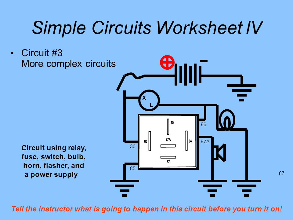 Simple Circuits Worksheet lV 85 86 30 87A 87 Circuit #3 More complex circuits X L Circuit using relay, fuse, switch, bulb, horn, flasher, and a power supply Tell the instructor what is going to happen in this circuit before you turn it on!